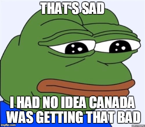 THAT'S SAD I HAD NO IDEA CANADA WAS GETTING THAT BAD | made w/ Imgflip meme maker