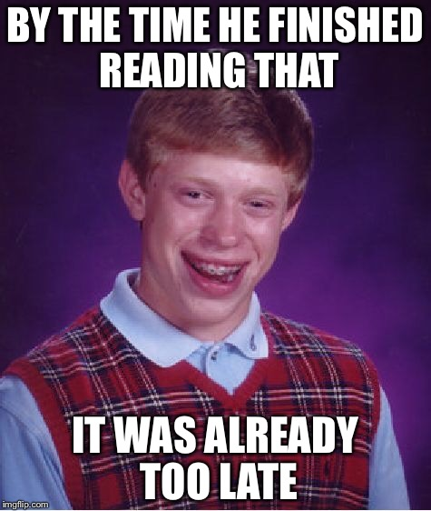 Bad Luck Brian Meme | BY THE TIME HE FINISHED READING THAT IT WAS ALREADY TOO LATE | image tagged in memes,bad luck brian | made w/ Imgflip meme maker
