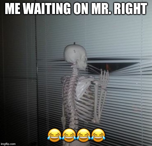 Skeleton waiting | ME WAITING ON MR. RIGHT  | image tagged in skeleton waiting | made w/ Imgflip meme maker