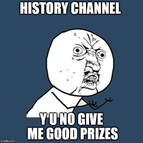 Y U No Meme | HISTORY CHANNEL Y U NO GIVE ME GOOD PRIZES | image tagged in memes,y u no | made w/ Imgflip meme maker
