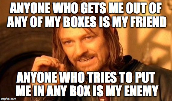 Title | ANYONE WHO GETS ME OUT OF ANY OF MY BOXES IS MY FRIEND ANYONE WHO TRIES TO PUT ME IN ANY BOX IS MY ENEMY | image tagged in memes,one does not simply,yahuah,yahusha,scripture,imgflip | made w/ Imgflip meme maker