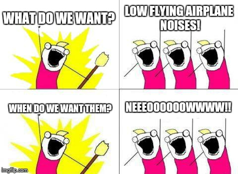 What Do We Want Meme | WHAT DO WE WANT? LOW FLYING AIRPLANE NOISES! WHEN DO WE WANT THEM? NEEEOOOOOOWWWW!! | image tagged in memes,what do we want | made w/ Imgflip meme maker