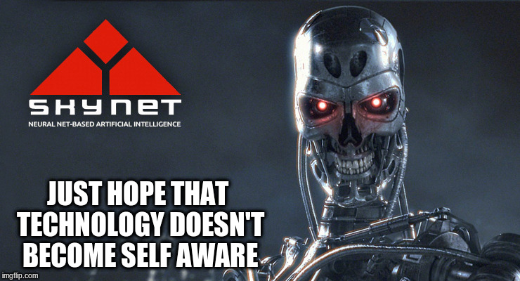 JUST HOPE THAT TECHNOLOGY DOESN'T BECOME SELF AWARE | made w/ Imgflip meme maker
