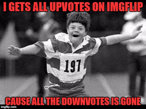 Can't wait until the downvotes are gone...we'll all get participation awards and no one will be mean. Derp! | I GETS ALL UPVOTES ON IMGFLIP CAUSE ALL THE DOWNVOTES IS GONE | image tagged in special olympics,down with downvotes weekend,downvoting,downvote fairy | made w/ Imgflip meme maker