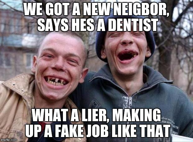 No teeth | WE GOT A NEW NEIGBOR, SAYS HES A DENTIST WHAT A LIER, MAKING UP A FAKE JOB LIKE THAT | image tagged in no teeth | made w/ Imgflip meme maker
