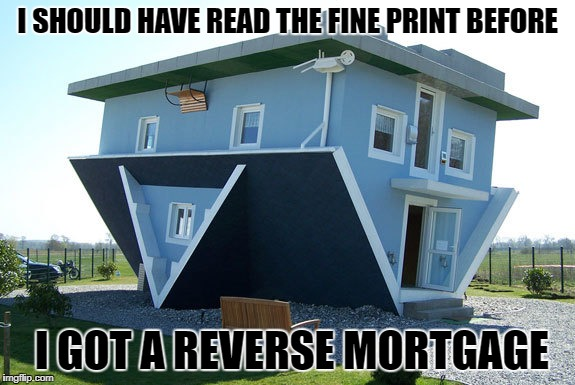 Upside-Down House | I SHOULD HAVE READ THE FINE PRINT BEFORE I GOT A REVERSE MORTGAGE | image tagged in funny memes,upside down | made w/ Imgflip meme maker