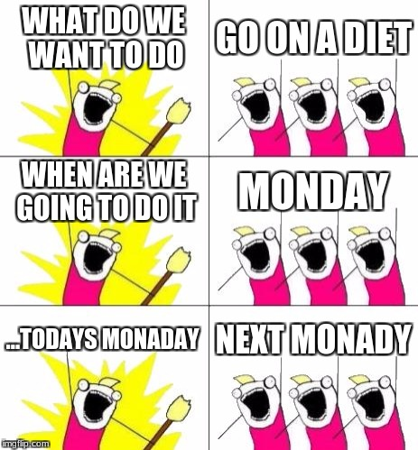 What Do We Want 3 | WHAT DO WE WANT TO DO GO ON A DIET WHEN ARE WE GOING TO DO IT MONDAY ...TODAYS MONADAY NEXT MONADY | image tagged in memes,what do we want 3 | made w/ Imgflip meme maker