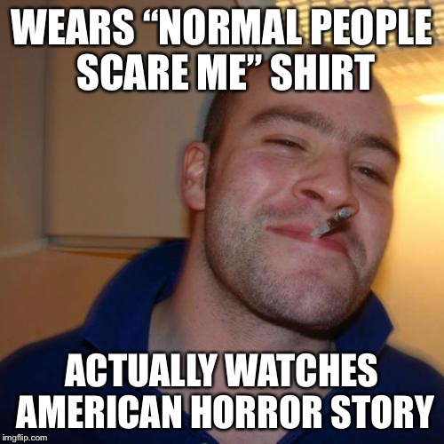 "Good Guy Greg Meme | WEARS ""NORMAL PEOPLE SCARE ME"" SHIRT ACTUALLY WATCHES AMERICAN HORROR STORY 