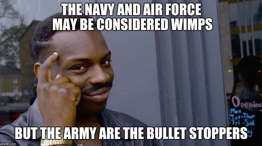 THE NAVY AND AIR FORCE MAY BE CONSIDERED WIMPS BUT THE ARMY ARE THE BULLET STOPPERS | image tagged in memes,air force,navy,army | made w/ Imgflip meme maker