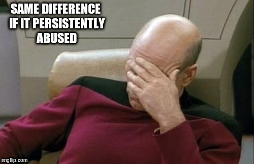 Captain Picard Facepalm Meme | SAME DIFFERENCE IF IT PERSISTENTLY ABUSED | image tagged in memes,captain picard facepalm | made w/ Imgflip meme maker