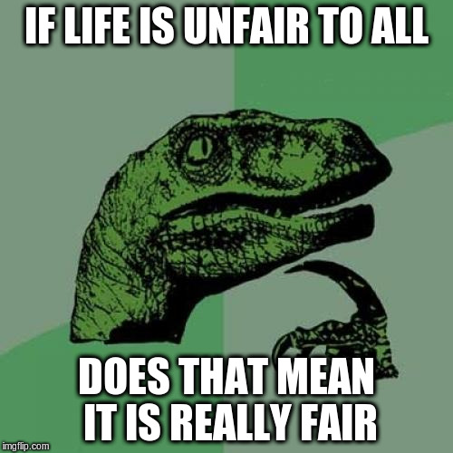 Philosoraptor Meme | IF LIFE IS UNFAIR TO ALL DOES THAT MEAN IT IS REALLY FAIR | image tagged in memes,philosoraptor | made w/ Imgflip meme maker