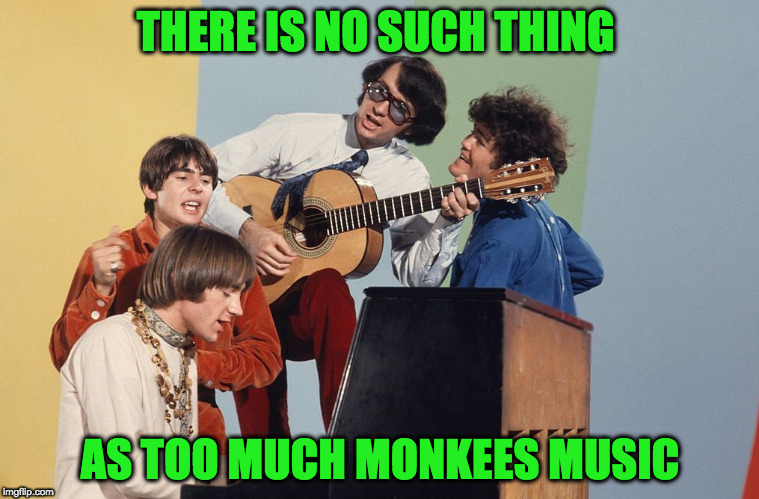 No such thing! | THERE IS NO SUCH THING AS TOO MUCH MONKEES MUSIC | image tagged in the monkees,music,so true | made w/ Imgflip meme maker