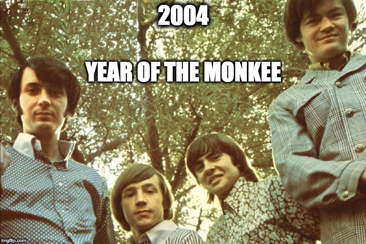 Year of The Monkee! | 2004 YEAR OF THE MONKEE | image tagged in the monkees,music joke | made w/ Imgflip meme maker