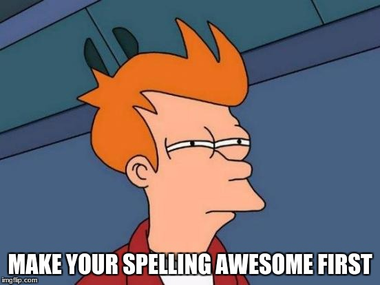 Futurama Fry Meme | MAKE YOUR SPELLING AWESOME FIRST | image tagged in memes,futurama fry | made w/ Imgflip meme maker