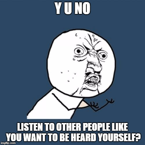 Y U No Meme | Y U NO LISTEN TO OTHER PEOPLE LIKE YOU WANT TO BE HEARD YOURSELF? | image tagged in memes,y u no | made w/ Imgflip meme maker