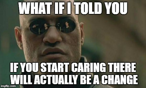 Matrix Morpheus Meme | WHAT IF I TOLD YOU IF YOU START CARING THERE WILL ACTUALLY BE A CHANGE | image tagged in memes,matrix morpheus | made w/ Imgflip meme maker
