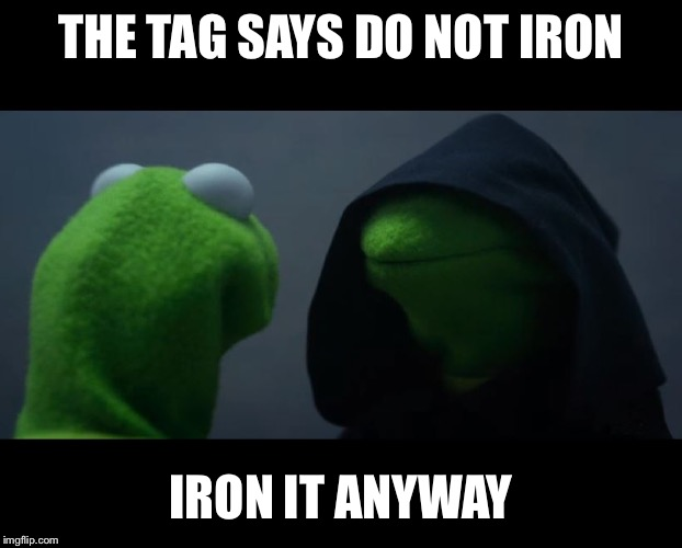 Evil Kermit Meme | THE TAG SAYS DO NOT IRON IRON IT ANYWAY | image tagged in evil kermit meme | made w/ Imgflip meme maker