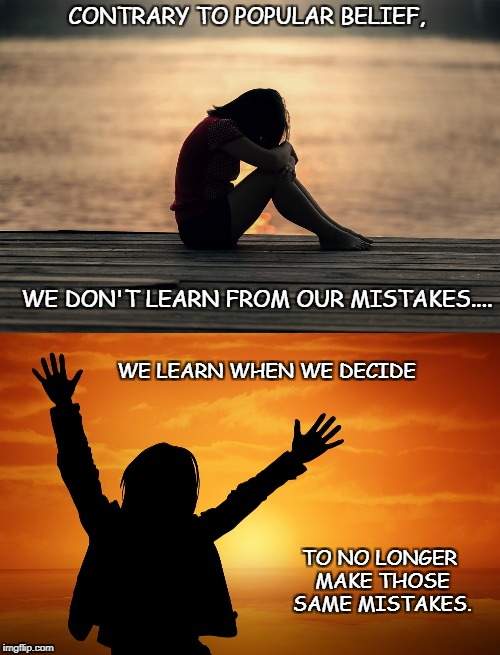 Wisdom | CONTRARY TO POPULAR BELIEF, WE DON'T LEARN FROM OUR MISTAKES.... WE LEARN WHEN WE DECIDE TO NO LONGER MAKE THOSE SAME MISTAKES. | image tagged in mistakes | made w/ Imgflip meme maker