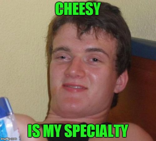 10 Guy Meme | CHEESY IS MY SPECIALTY | image tagged in memes,10 guy | made w/ Imgflip meme maker