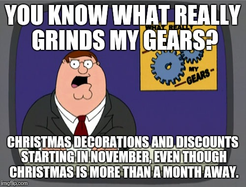 Peter Griffin News Meme | YOU KNOW WHAT REALLY GRINDS MY GEARS? CHRISTMAS DECORATIONS AND DISCOUNTS STARTING IN NOVEMBER, EVEN THOUGH CHRISTMAS IS MORE THAN A MONTH A | image tagged in memes,peter griffin news | made w/ Imgflip meme maker
