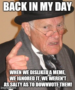As a response to all the trolling that is happening. THIS NEEDS TO STOP! | BACK IN MY DAY WHEN WE DISLIKED A MEME, WE IGNORED IT, WE WEREN'T AS SALTY AS TO DOWNVOTE THEM! | image tagged in memes,back in my day | made w/ Imgflip meme maker