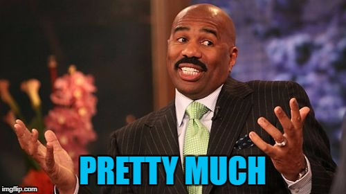 Steve Harvey Meme | PRETTY MUCH | image tagged in memes,steve harvey | made w/ Imgflip meme maker