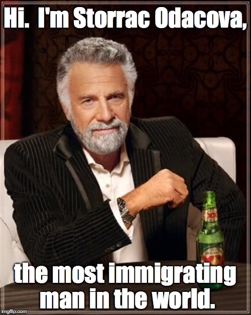 The Most Immigrating Man In The World | Hi.  I'm Storrac Odacova, the most immigrating man in the world. | image tagged in memes,the most interesting man in the world | made w/ Imgflip meme maker