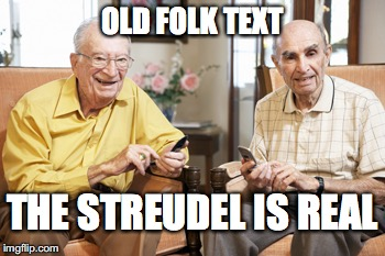 OLD FOLK TEXT THE STREUDEL IS REAL | image tagged in old men texting | made w/ Imgflip meme maker