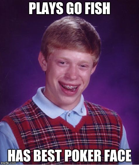 Bad Luck Brian Meme | PLAYS GO FISH HAS BEST POKER FACE | image tagged in memes,bad luck brian | made w/ Imgflip meme maker