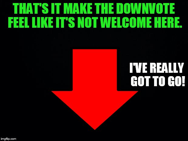 Down with Downvotes Weekend, Dec 8-10, a JBmemegeek, 1forpeace, and isayisay event | THAT'S IT MAKE THE DOWNVOTE FEEL LIKE IT'S NOT WELCOME HERE. I'VE REALLY GOT TO GO! | image tagged in memes,down with downvotes weekend,downvote,not,welcome,here | made w/ Imgflip meme maker