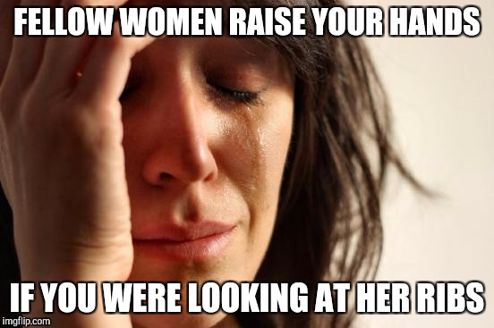 First World Problems Meme | FELLOW WOMEN RAISE YOUR HANDS IF YOU WERE LOOKING AT HER RIBS | image tagged in memes,first world problems | made w/ Imgflip meme maker