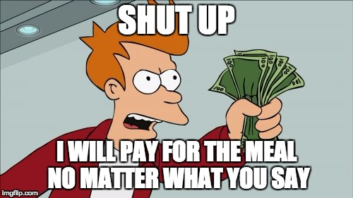 Shut Up And Take My Money Fry Meme | SHUT UP I WILL PAY FOR THE MEAL NO MATTER WHAT YOU SAY | image tagged in memes,shut up and take my money fry | made w/ Imgflip meme maker