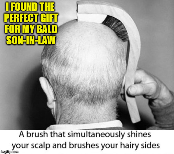 I'm sixty and have a full head of hair. Every guy my daughters have been involved with has gone bald by age thirty | I FOUND THE PERFECT GIFT FOR MY BALD SON-IN-LAW | image tagged in christmas gifts,hair brush,baldness | made w/ Imgflip meme maker