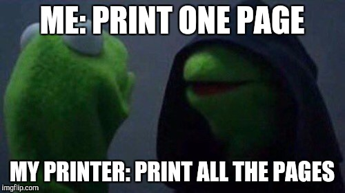 ME: PRINT ONE PAGE MY PRINTER: PRINT ALL THE PAGES | made w/ Imgflip meme maker