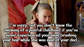 I'm sorry, but you don't know the meaning of a painful childhood if you've never experienced your mom brushing your hair while she was mad a | image tagged in mom,hair,brushing,mad,dad | made w/ Imgflip meme maker