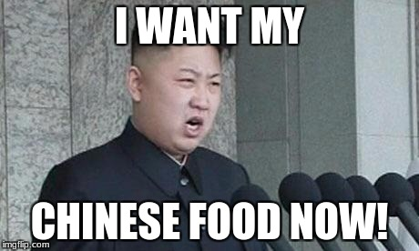 hungry kim jong un | I WANT MY CHINESE FOOD NOW! | image tagged in angry kim jong-un | made w/ Imgflip meme maker
