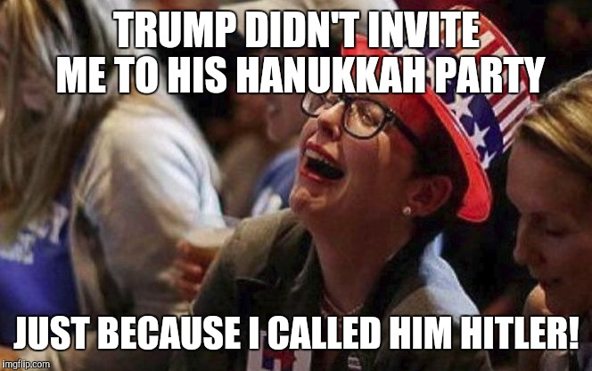 Crying Liberal | TRUMP DIDN'T INVITE ME TO HIS HANUKKAH PARTY JUST BECAUSE I CALLED HIM HITLER! | image tagged in crying liberal | made w/ Imgflip meme maker