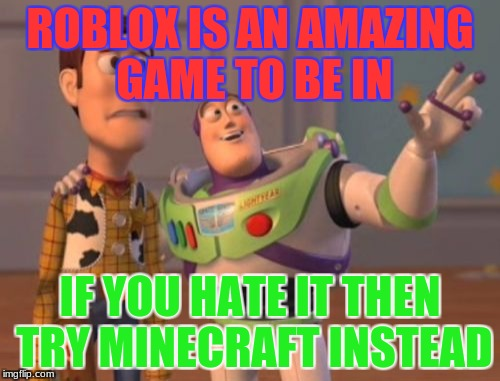 X, X Everywhere Meme | ROBLOX IS AN AMAZING GAME TO BE IN IF YOU HATE IT THEN TRY MINECRAFT INSTEAD | image tagged in memes,x,x everywhere,x x everywhere | made w/ Imgflip meme maker