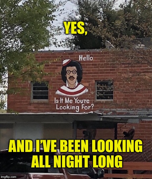 His pictute's on a brick...house | YES, AND I'VE BEEN LOOKING ALL NIGHT LONG | image tagged in 1970's,1980's,music,lionel richie,where's waldo,waldo | made w/ Imgflip meme maker