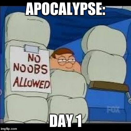 Some people when the apocalypse starts | APOCALYPSE: DAY 1 | image tagged in memes,noob,apocalypse,peter griffin | made w/ Imgflip meme maker
