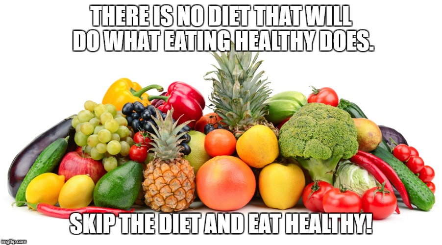 healthy | THERE IS NO DIET THAT WILL DO WHAT EATING HEALTHY DOES. SKIP THE DIET AND EAT HEALTHY! | image tagged in dieting,health | made w/ Imgflip meme maker