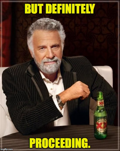 The Most Interesting Man In The World Meme | BUT DEFINITELY PROCEEDING. | image tagged in memes,the most interesting man in the world | made w/ Imgflip meme maker