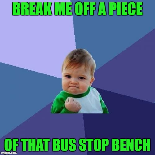 Success Kid Meme | BREAK ME OFF A PIECE OF THAT BUS STOP BENCH | image tagged in memes,success kid | made w/ Imgflip meme maker