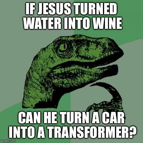Philosoraptor Meme | IF JESUS TURNED WATER INTO WINE CAN HE TURN A CAR INTO A TRANSFORMER? | image tagged in memes,philosoraptor | made w/ Imgflip meme maker