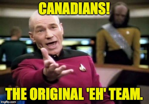 Picard Wtf Meme | CANADIANS! THE ORIGINAL 'EH' TEAM. | image tagged in memes,picard wtf | made w/ Imgflip meme maker