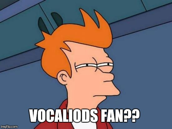 Futurama Fry Meme | VOCALIODS FAN?? | image tagged in memes,futurama fry | made w/ Imgflip meme maker