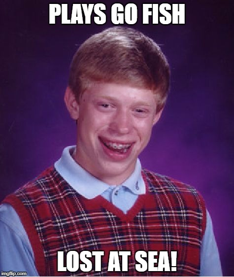 Bad Luck Brian Meme | PLAYS GO FISH LOST AT SEA! | image tagged in memes,bad luck brian | made w/ Imgflip meme maker