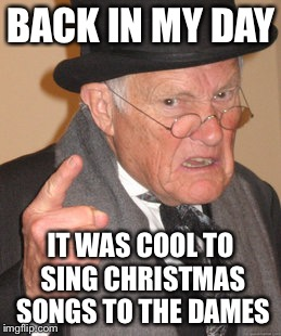 Back In My Day Meme | BACK IN MY DAY IT WAS COOL TO SING CHRISTMAS SONGS TO THE DAMES | image tagged in memes,back in my day | made w/ Imgflip meme maker