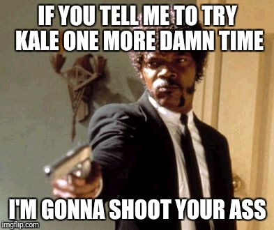 Say That Again I Dare You Meme | IF YOU TELL ME TO TRY KALE ONE MORE DAMN TIME I'M GONNA SHOOT YOUR ASS | image tagged in memes,say that again i dare you | made w/ Imgflip meme maker