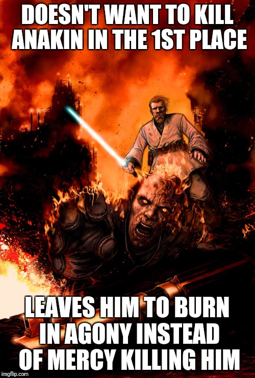 Ruthless Obi-Wan Kenobi | DOESN'T WANT TO KILL ANAKIN IN THE 1ST PLACE LEAVES HIM TO BURN IN AGONY INSTEAD OF MERCY KILLING HIM | image tagged in star wars,anakin skywalker,obi wan kenobi | made w/ Imgflip meme maker